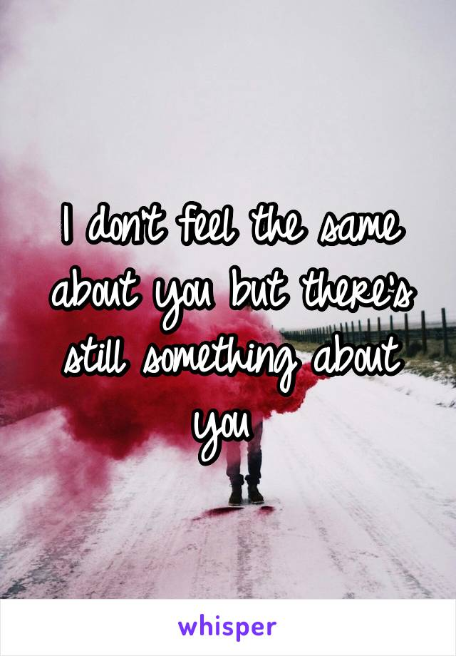 I don't feel the same about you but there's still something about you