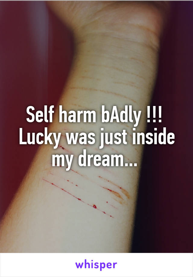 Self harm bAdly !!!  Lucky was just inside my dream...
