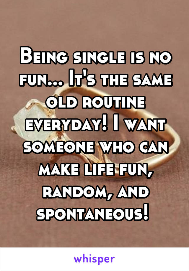 Being single is no fun... It's the same old routine everyday! I want someone who can make life fun, random, and spontaneous!