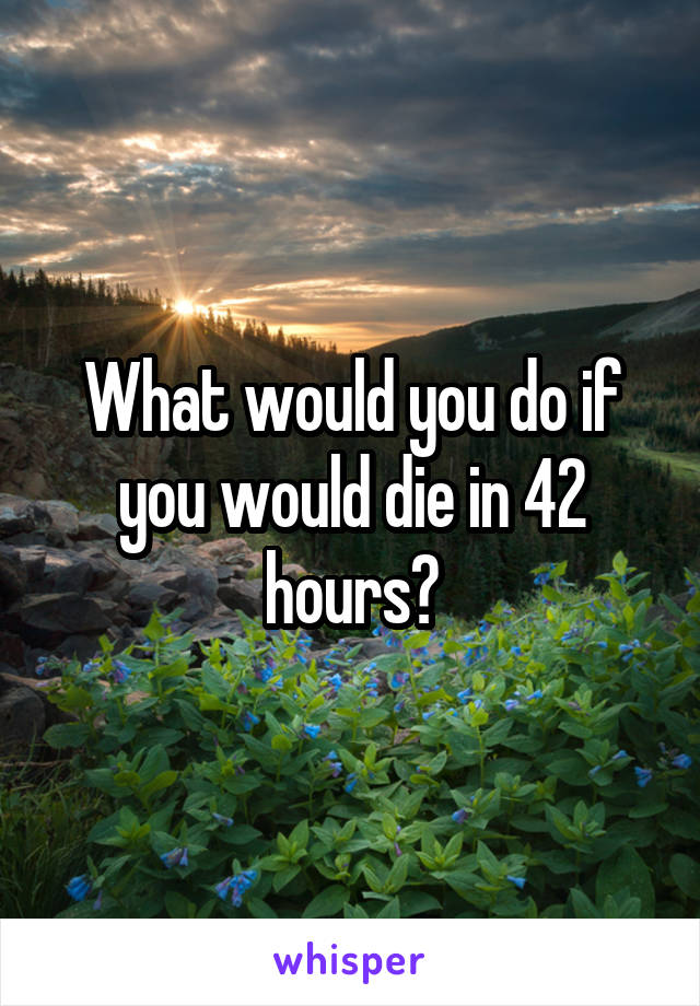 What would you do if you would die in 42 hours?