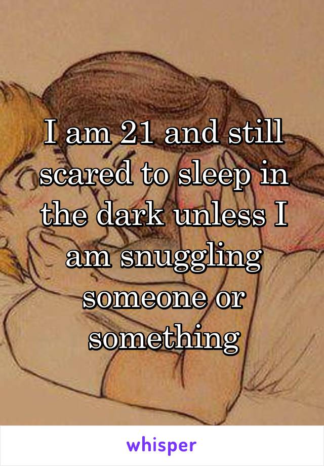 I am 21 and still scared to sleep in the dark unless I am snuggling someone or something