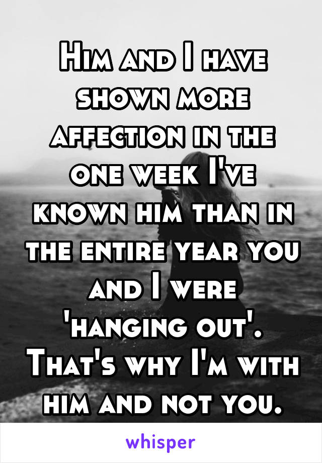 Him and I have shown more affection in the one week I've known him than in the entire year you and I were 'hanging out'. That's why I'm with him and not you.