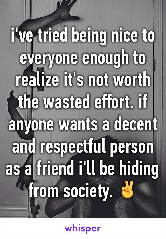 i've tried being nice to everyone enough to realize it's not worth the wasted effort. if anyone wants a decent and respectful person as a friend i'll be hiding from society. ✌