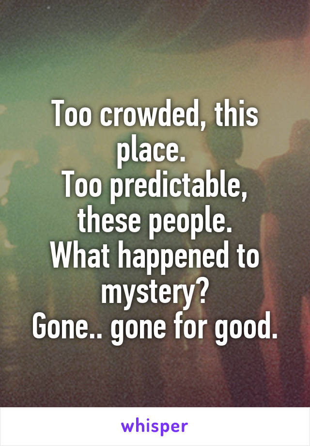 Too crowded, this place.  Too predictable, these people. What happened to mystery? Gone.. gone for good.