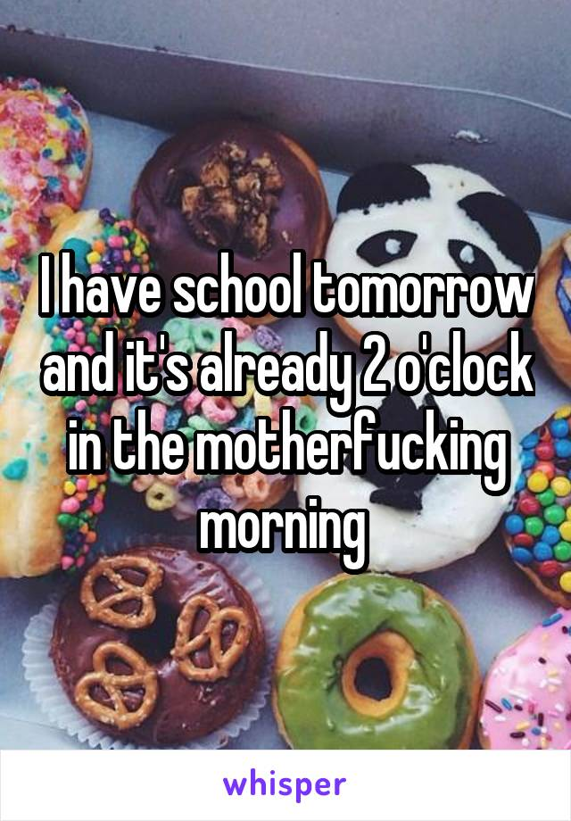 I have school tomorrow and it's already 2 o'clock in the motherfucking morning