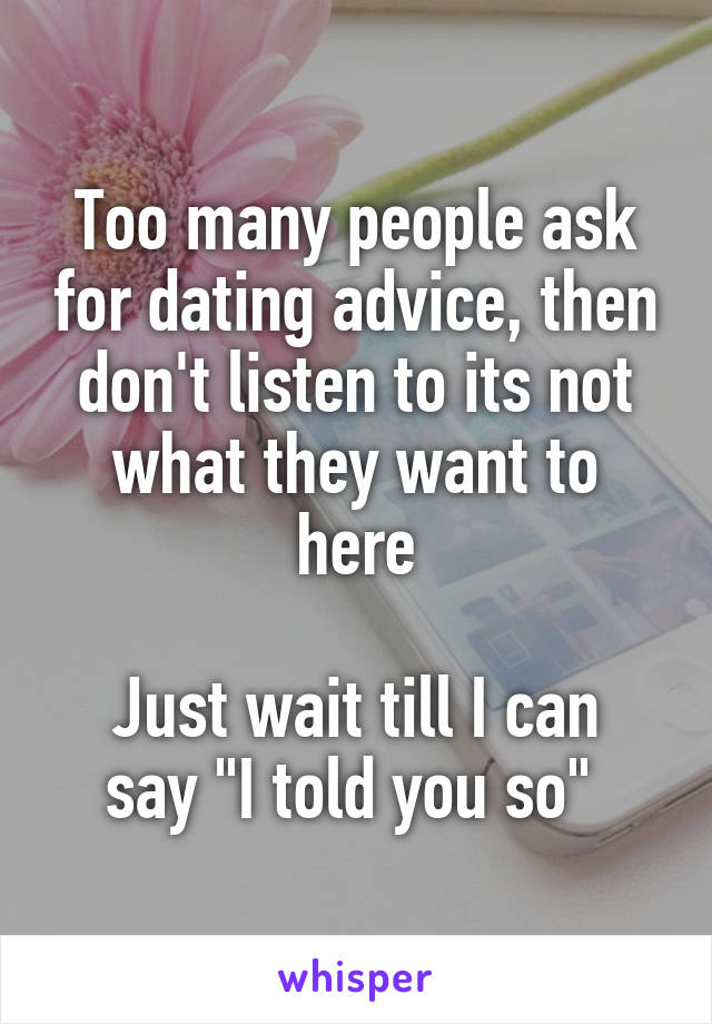 """Too many people ask for dating advice, then don't listen to its not what they want to here  Just wait till I can say """"I told you so"""""""