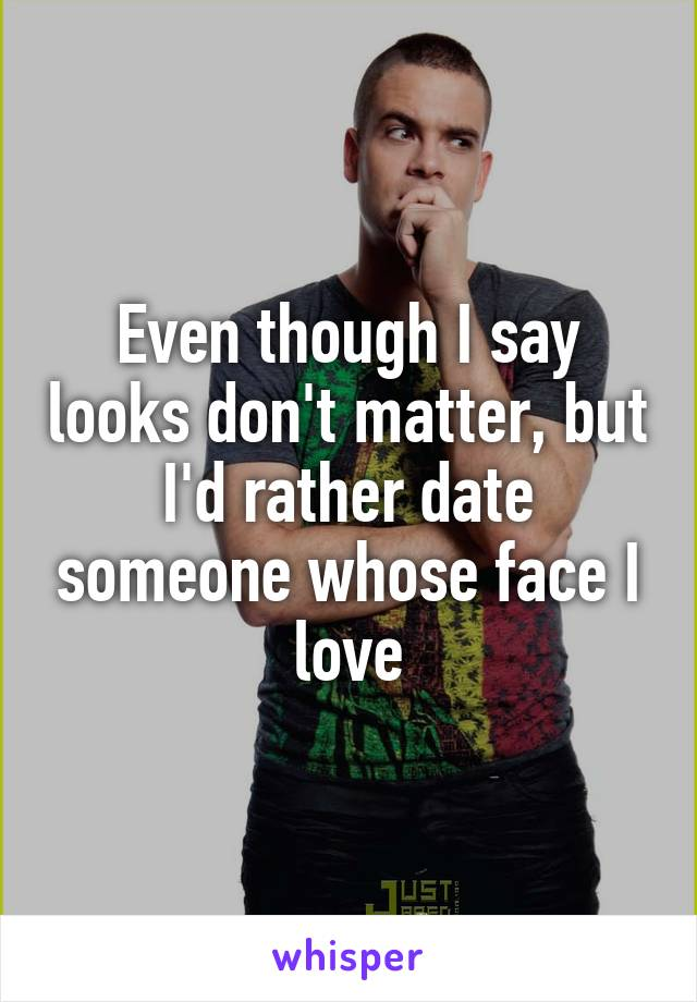 Even though I say looks don't matter, but I'd rather date someone whose face I love