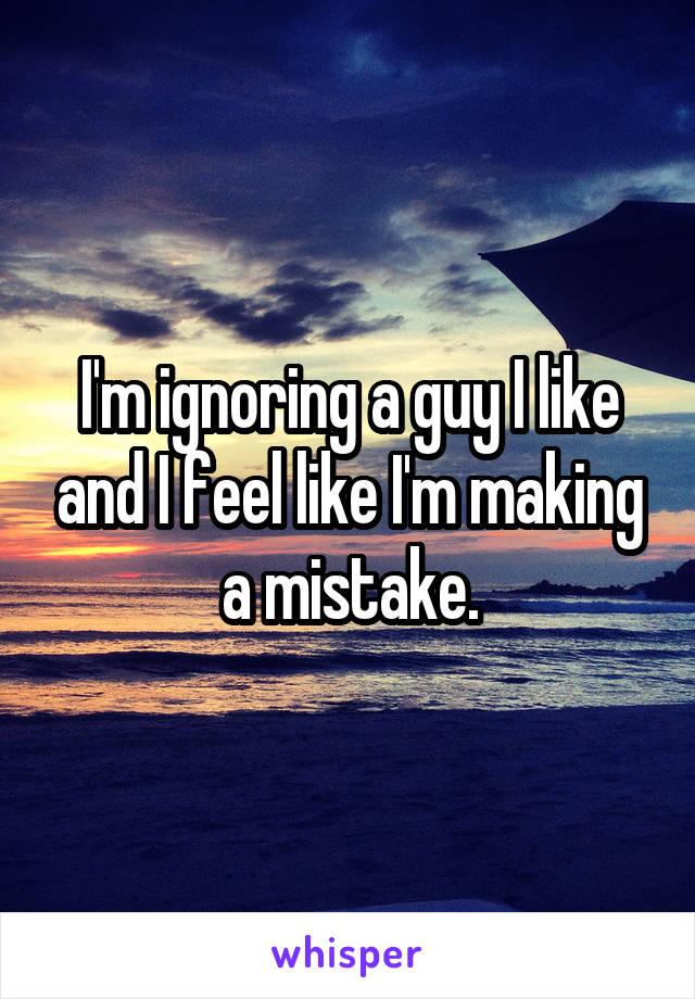 I'm ignoring a guy I like and I feel like I'm making a mistake.