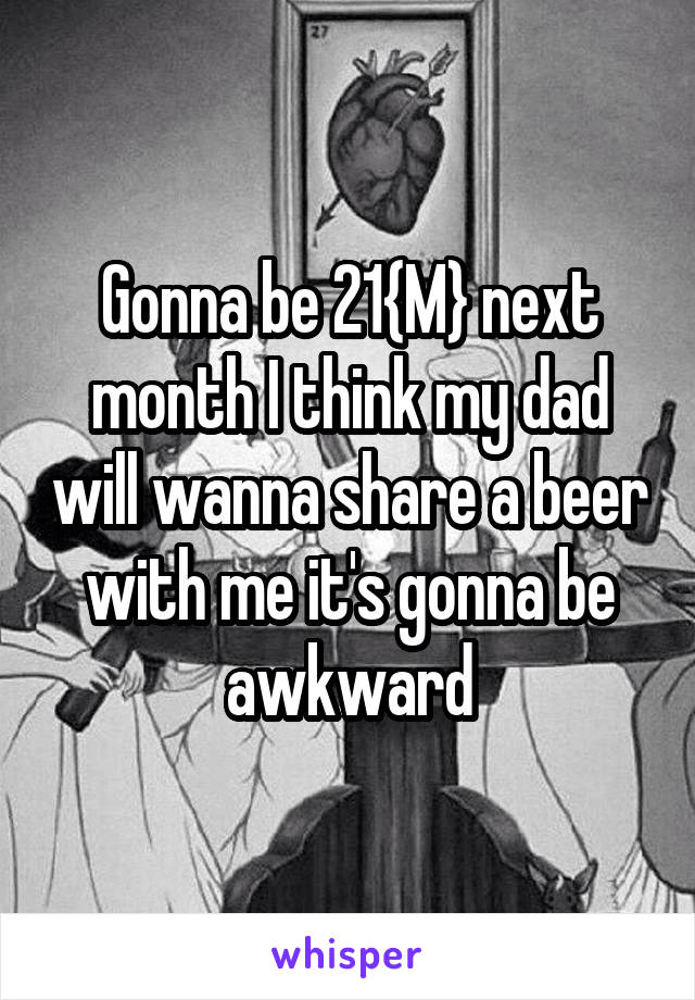 Gonna be 21{M} next month I think my dad will wanna share a beer with me it's gonna be awkward