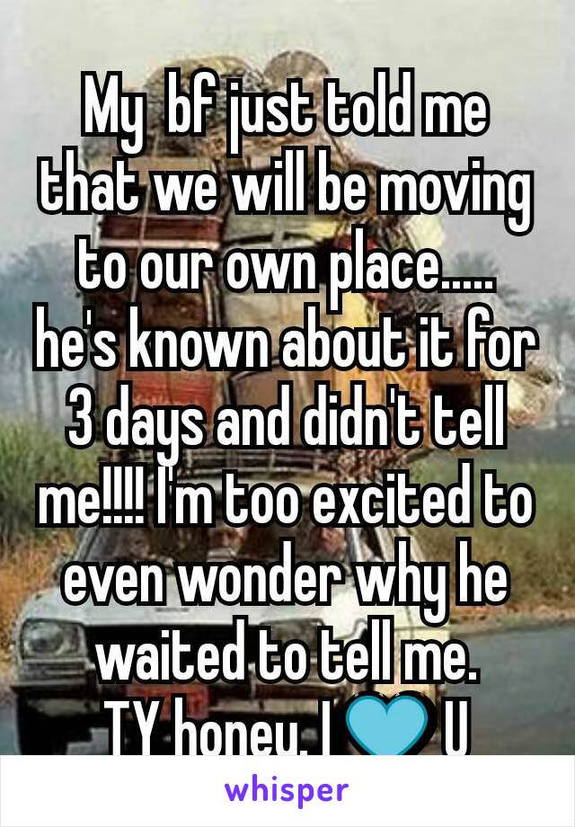 My  bf just told me that we will be moving to our own place..... he's known about it for 3 days and didn't tell me!!!! I'm too excited to even wonder why he waited to tell me. TY honey. I 💙 U