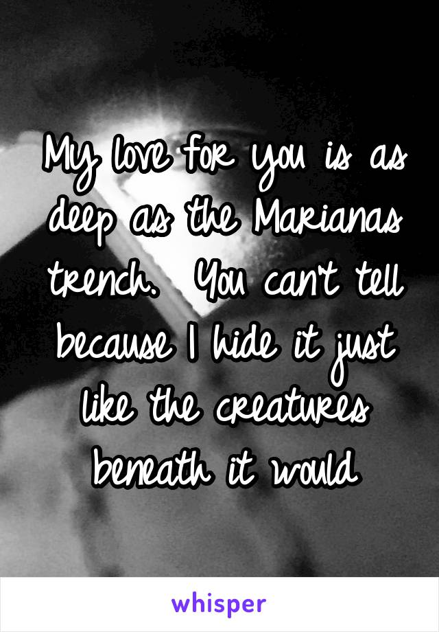 My love for you is as deep as the Marianas trench.  You can't tell because I hide it just like the creatures beneath it would