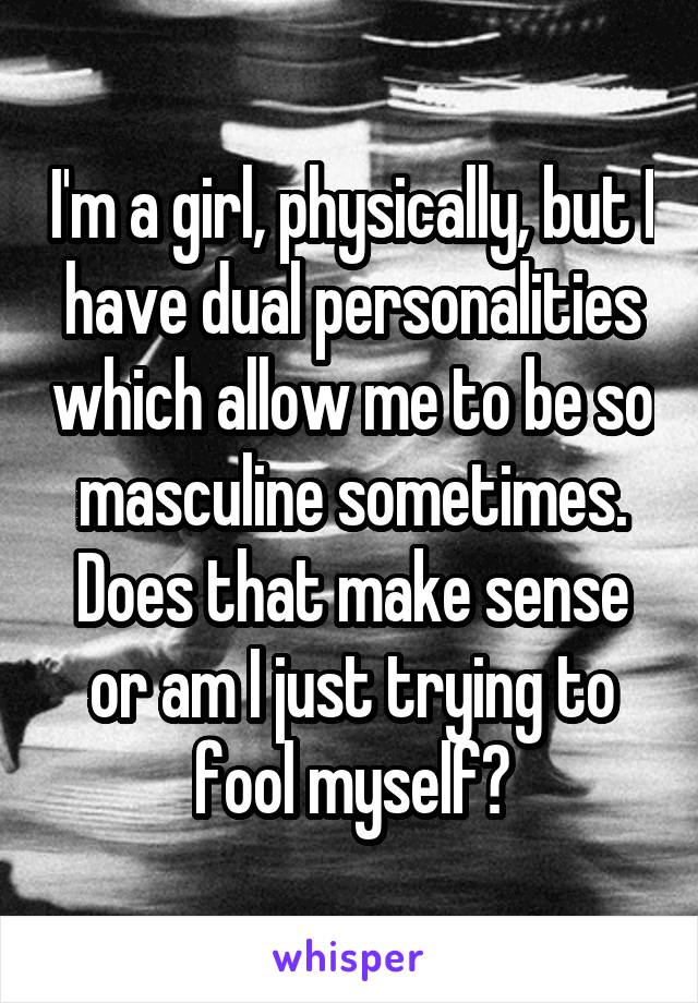I'm a girl, physically, but I have dual personalities which allow me to be so masculine sometimes. Does that make sense or am I just trying to fool myself?