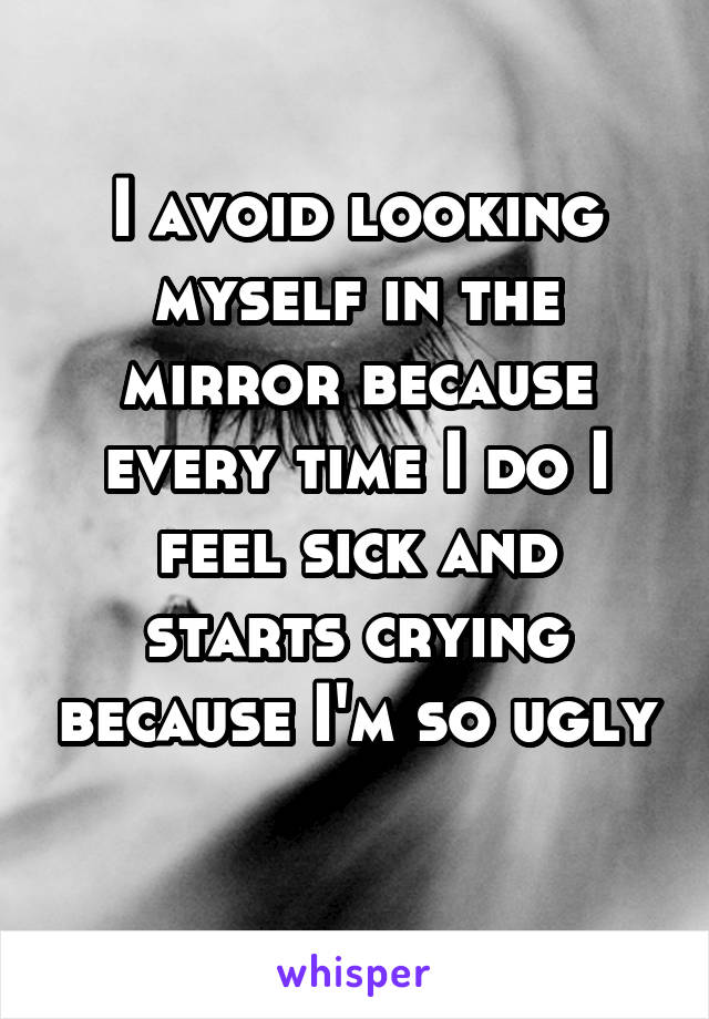 I avoid looking myself in the mirror because every time I do I feel sick and starts crying because I'm so ugly