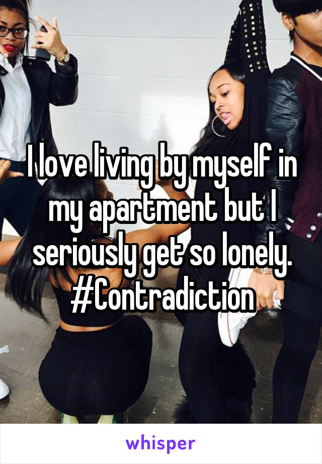 I love living by myself in my apartment but I seriously get so lonely. #Contradiction