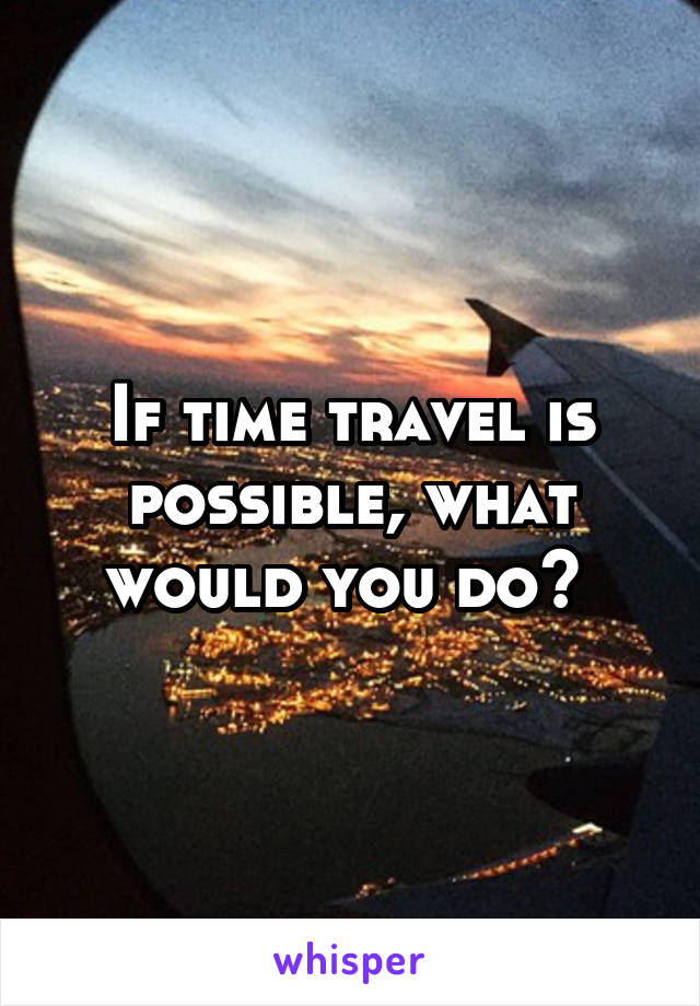 If time travel is possible, what would you do?