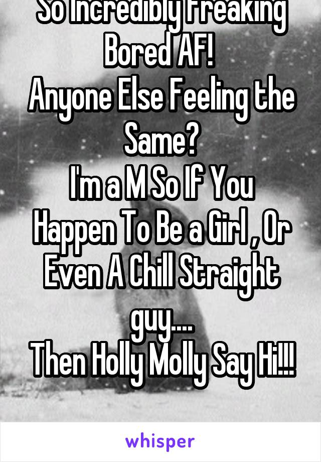 So Incredibly Freaking Bored AF!  Anyone Else Feeling the Same? I'm a M So If You Happen To Be a Girl , Or Even A Chill Straight guy.... Then Holly Molly Say Hi!!!