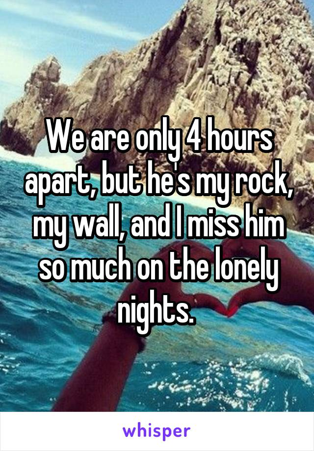 We are only 4 hours apart, but he's my rock, my wall, and I miss him so much on the lonely nights.