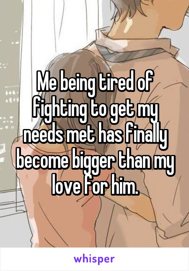 Me being tired of fighting to get my needs met has finally become bigger than my love for him.