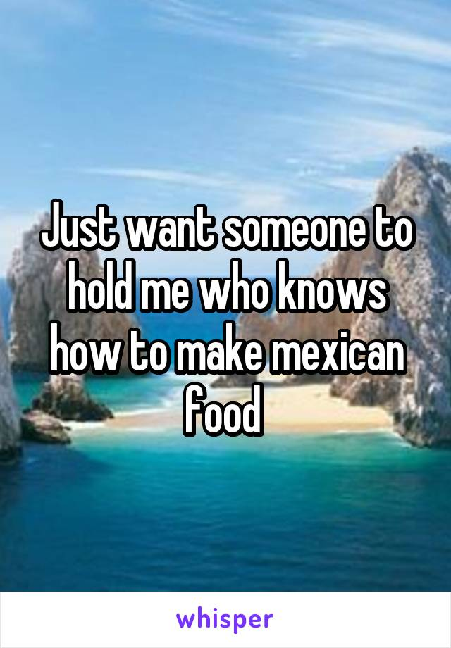 Just want someone to hold me who knows how to make mexican food
