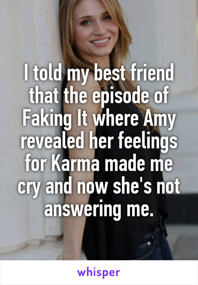 I told my best friend that the episode of Faking It where Amy revealed her feelings for Karma made me cry and now she's not answering me.