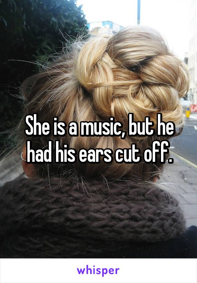 She is a music, but he had his ears cut off.