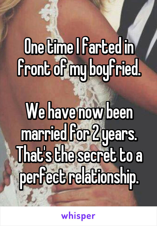 One time I farted in front of my boyfried.  We have now been married for 2 years. That's the secret to a perfect relationship.