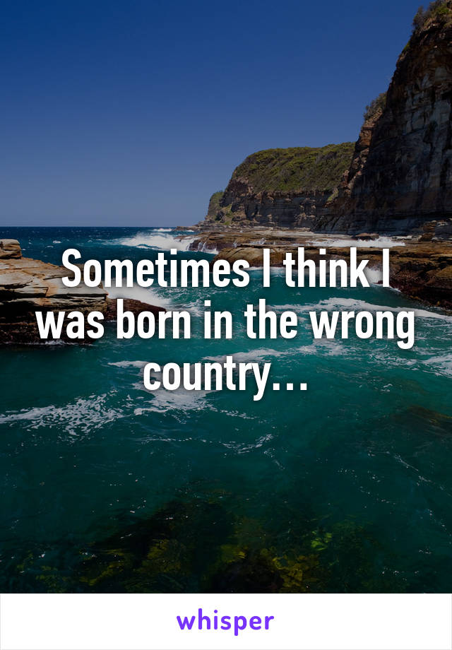 Sometimes I think I was born in the wrong country…