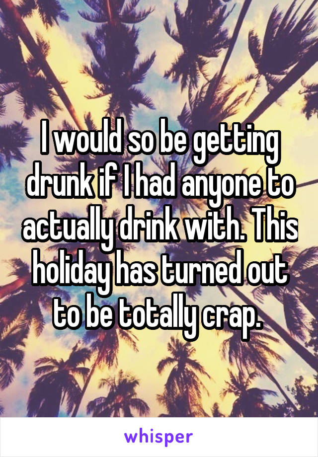 I would so be getting drunk if I had anyone to actually drink with. This holiday has turned out to be totally crap.