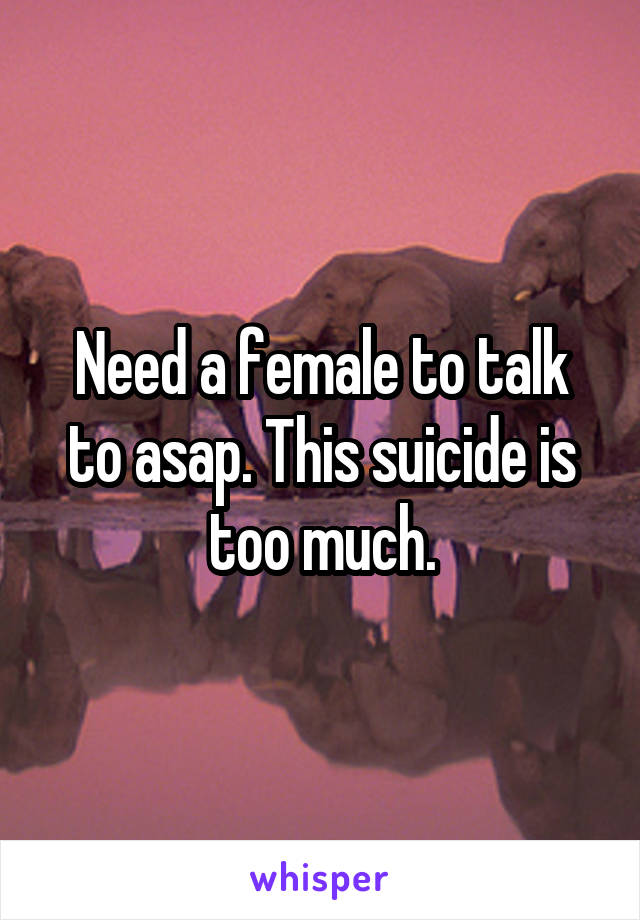 Need a female to talk to asap. This suicide is too much.
