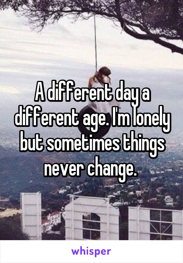A different day a different age. I'm lonely but sometimes things never change.