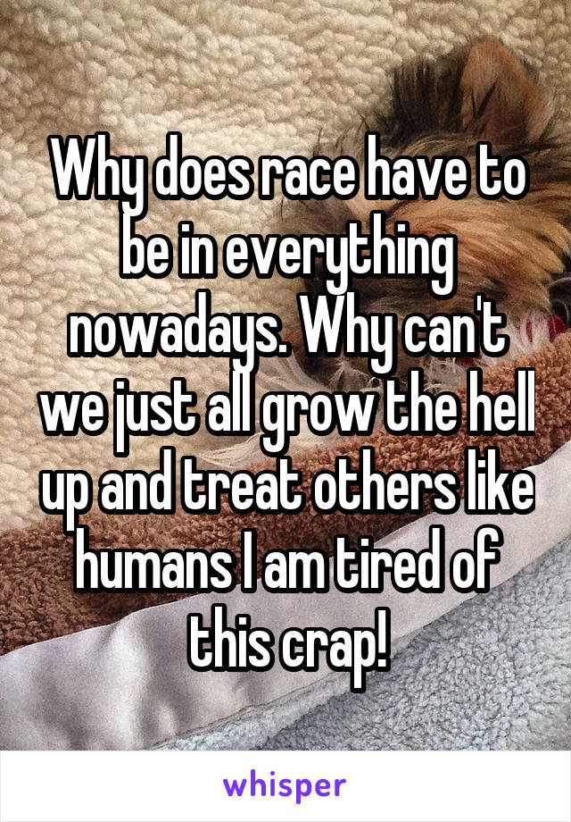 Why does race have to be in everything nowadays. Why can't we just all grow the hell up and treat others like humans I am tired of this crap!