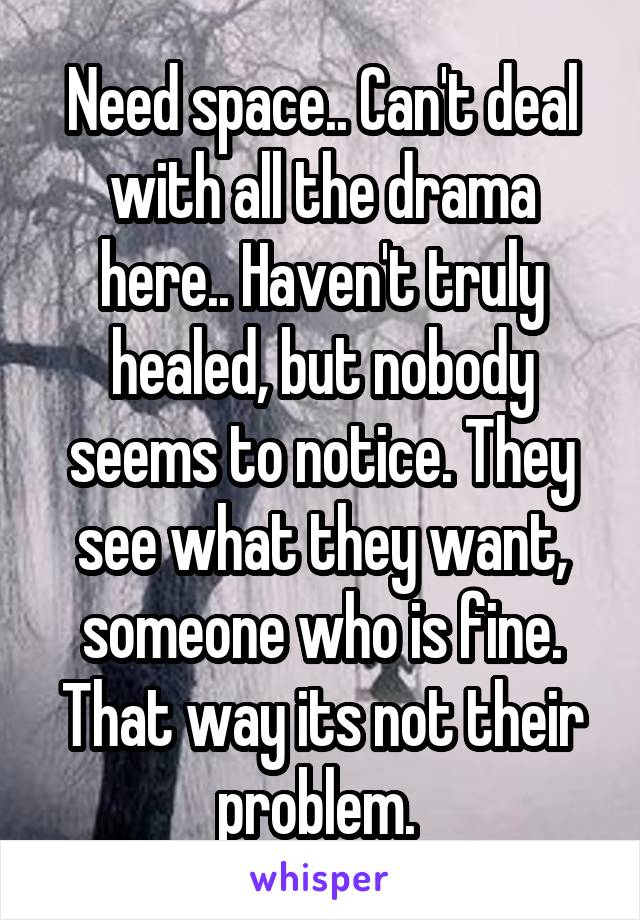 Need space.. Can't deal with all the drama here.. Haven't truly healed, but nobody seems to notice. They see what they want, someone who is fine. That way its not their problem.