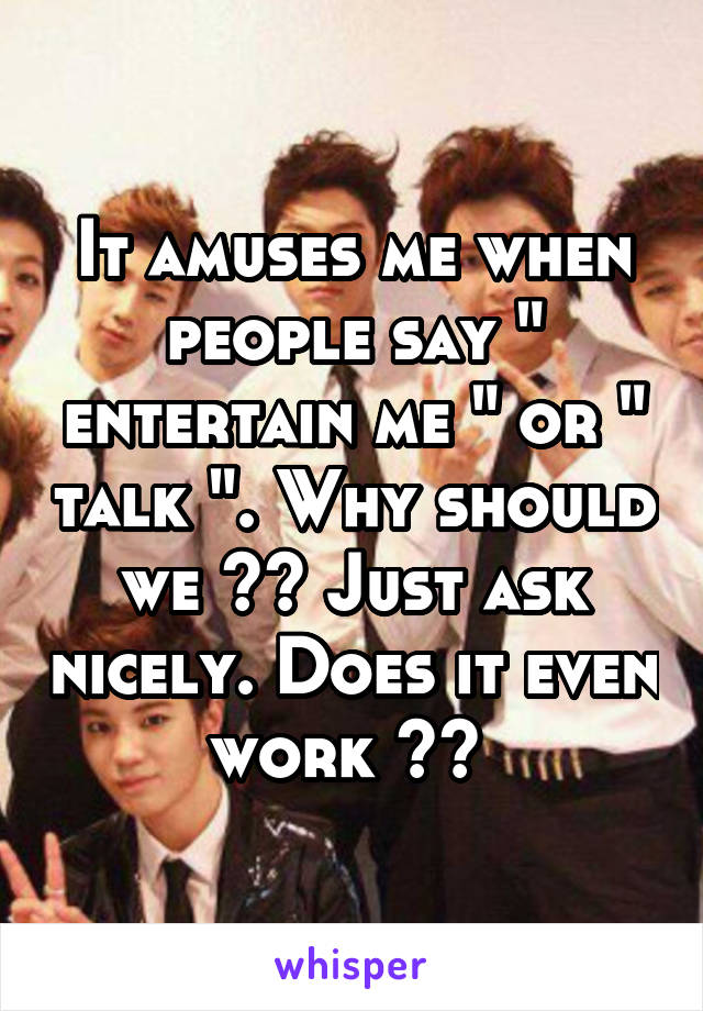 """It amuses me when people say """" entertain me """" or """" talk """". Why should we ?? Just ask nicely. Does it even work ??"""