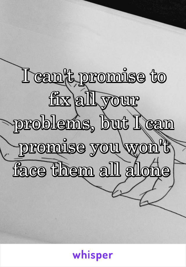 I can't promise to fix all your problems, but I can promise you won't face them all alone