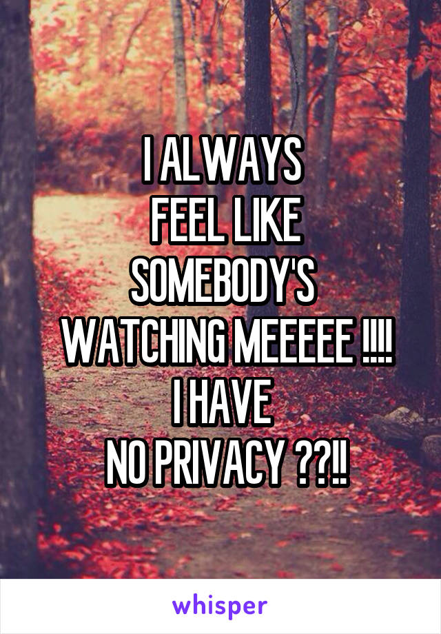 I ALWAYS  FEEL LIKE SOMEBODY'S  WATCHING MEEEEE !!!! I HAVE  NO PRIVACY ??!!