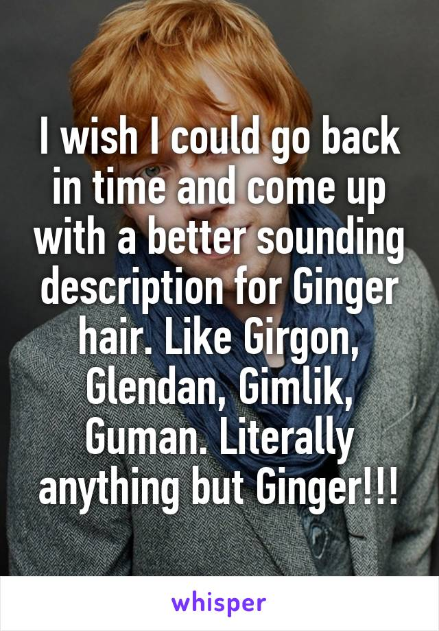 I wish I could go back in time and come up with a better sounding description for Ginger hair. Like Girgon, Glendan, Gimlik, Guman. Literally anything but Ginger!!!
