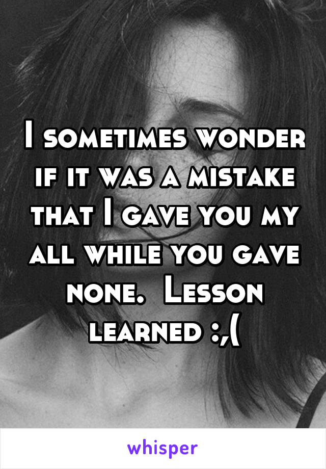 I sometimes wonder if it was a mistake that I gave you my all while you gave none.  Lesson learned :,(