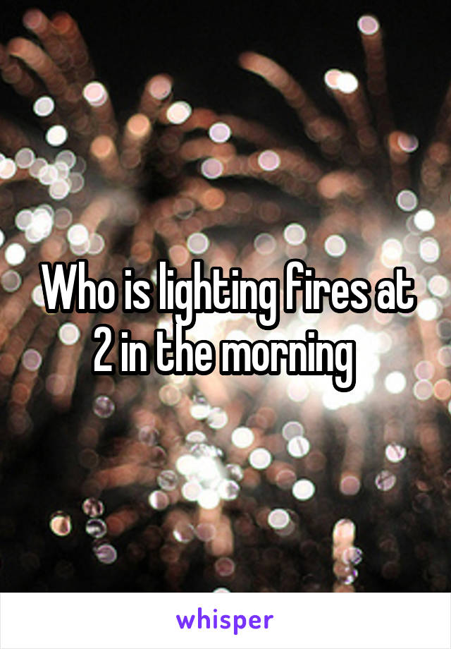 Who is lighting fires at 2 in the morning