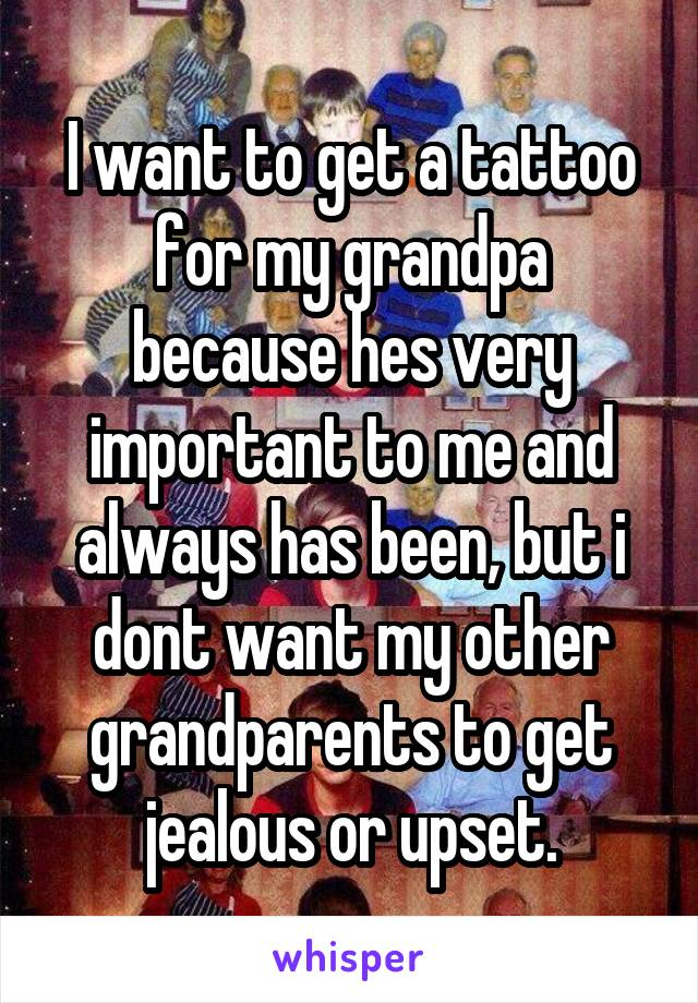 I want to get a tattoo for my grandpa because hes very important to me and always has been, but i dont want my other grandparents to get jealous or upset.