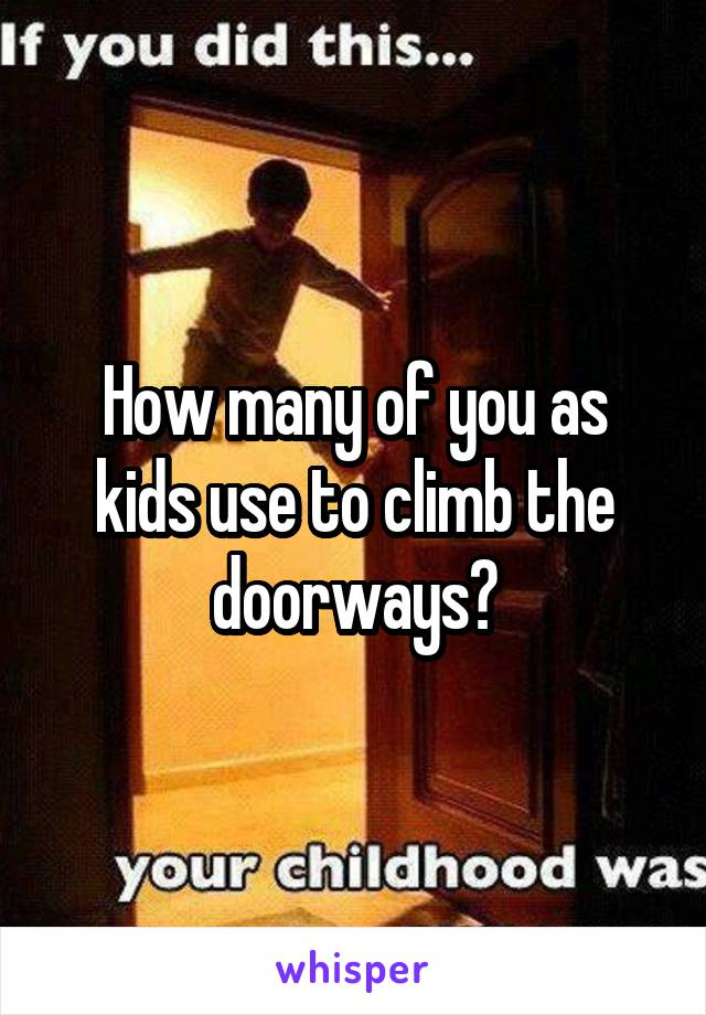 How many of you as kids use to climb the doorways?