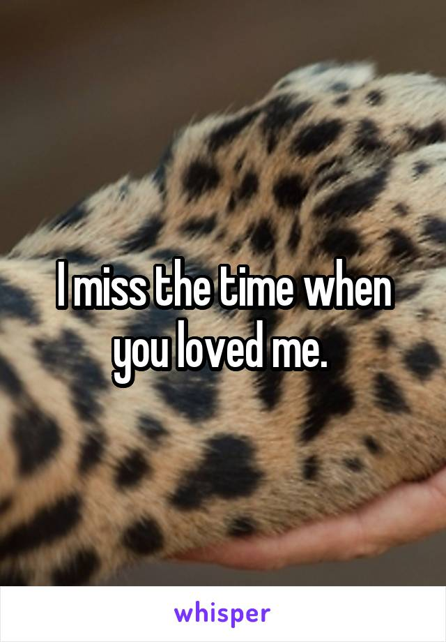 I miss the time when you loved me.