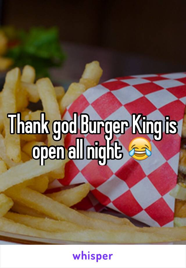 Thank god Burger King is open all night 😂