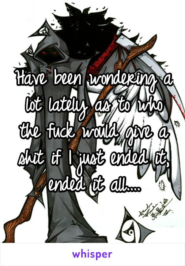 Have been wondering a lot lately as to who the fuck would give a shit if I just ended it, ended it all....