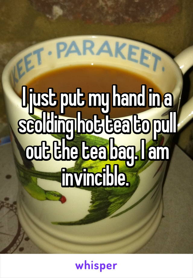 I just put my hand in a scolding hot tea to pull out the tea bag. I am invincible.