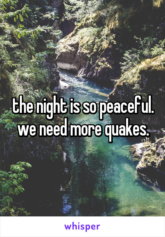 the night is so peaceful. we need more quakes.