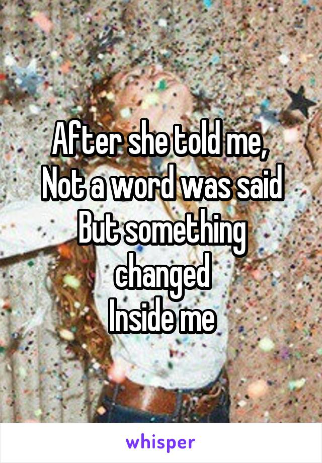 After she told me,  Not a word was said But something changed Inside me