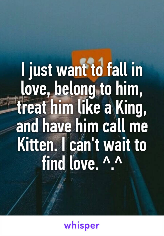 I just want to fall in love, belong to him, treat him like a King, and have him call me Kitten. I can't wait to find love. ^.^