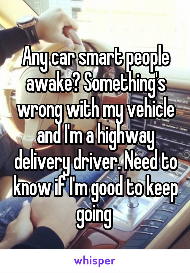 Any car smart people awake? Something's wrong with my vehicle and I'm a highway delivery driver. Need to know if I'm good to keep going