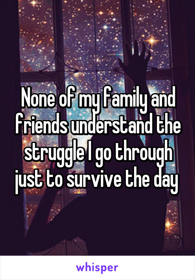 None of my family and friends understand the struggle I go through just to survive the day
