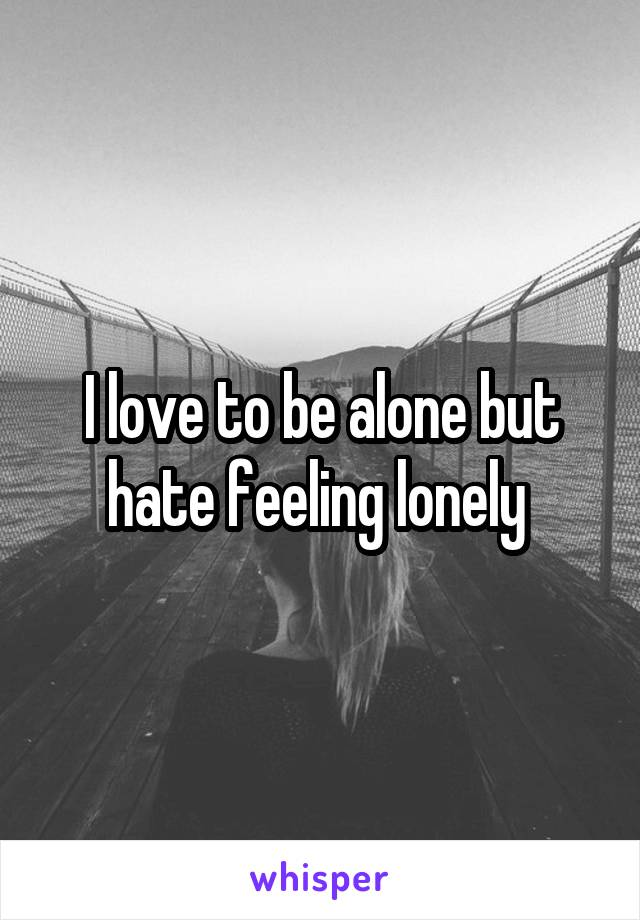 I love to be alone but hate feeling lonely